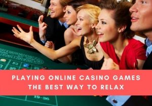 Playing Online Casino Games The Best Way To Relax